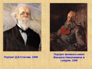 Портрет Д.В.Стасова. 1908 Портрет великого князя Михаила Николаевича в тужурк