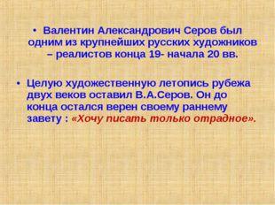 Валентин Александрович Серов был одним из крупнейших русских художников – реа