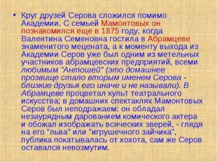 Круг друзей Серова сложился помимо Академии. С семьей Мамонтовых он познакоми