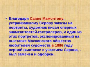 Благодаря Савве Мамонтову, устраивавшему Серову заказы на портреты, художник