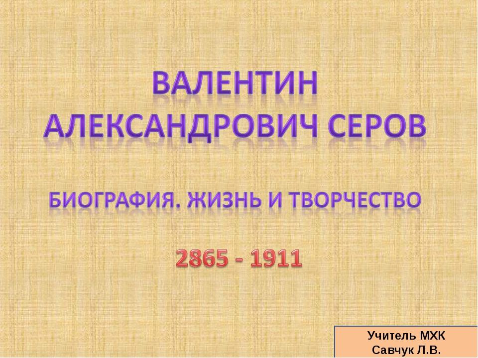 Учитель МХК Савчук Л.В.