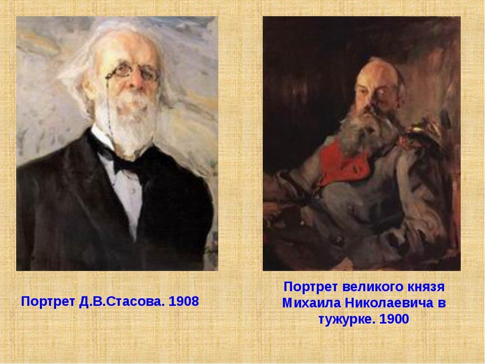 Портрет Д.В.Стасова. 1908 Портрет великого князя Михаила Николаевича в тужурк...