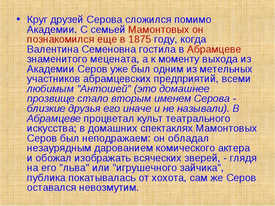 Круг друзей Серова сложился помимо Академии. С семьей Мамонтовых он познакоми...