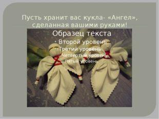Пусть хранит вас кукла- «Ангел», сделанная вашими руками!
