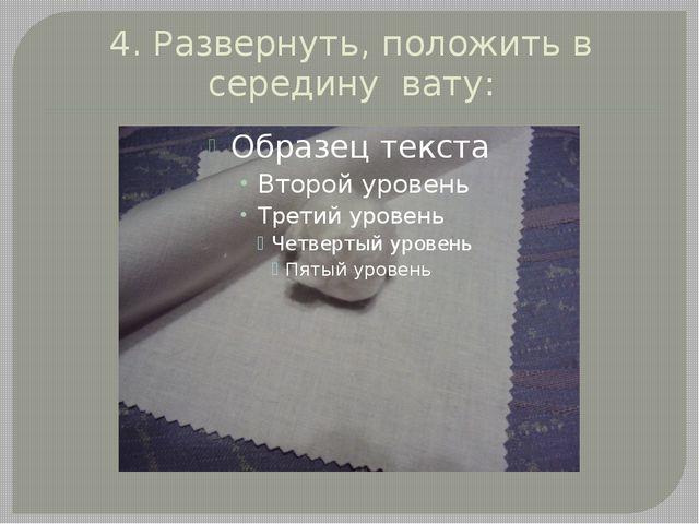 4. Развернуть, положить в середину вату: