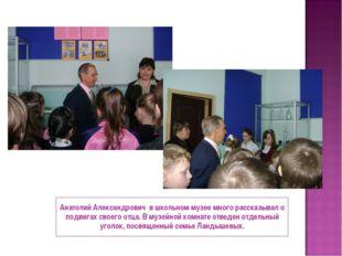 Анатолий Александрович в школьном музее много рассказывал о подвигах своего о