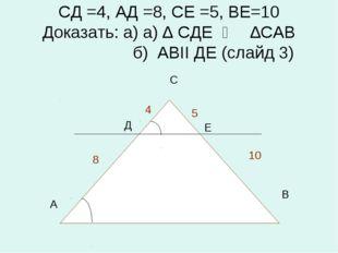 СД =4, АД =8, СЕ =5, ВЕ=10 Доказать: а) а) ∆ СДЕ ∾ ∆САВ б) АВII ДЕ (слайд 3)