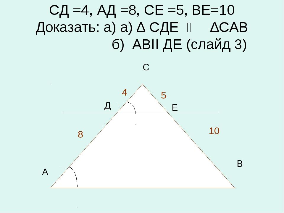 СД =4, АД =8, СЕ =5, ВЕ=10 Доказать: а) а) ∆ СДЕ ∾ ∆САВ б) АВII ДЕ (слайд 3)...