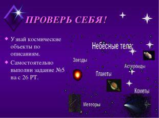 ПРОВЕРЬ СЕБЯ! Узнай космические объекты по описаниям. Самостоятельно выполни