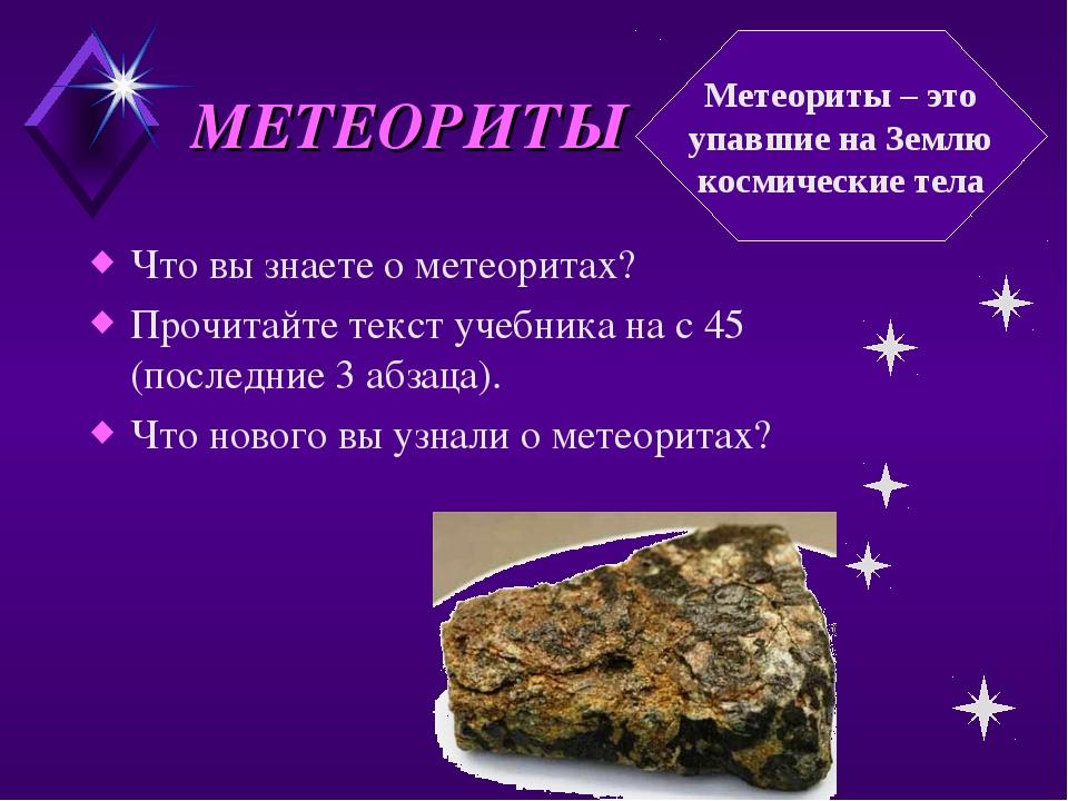 МЕТЕОРИТЫ Что вы знаете о метеоритах? Прочитайте текст учебника на с 45 (посл...