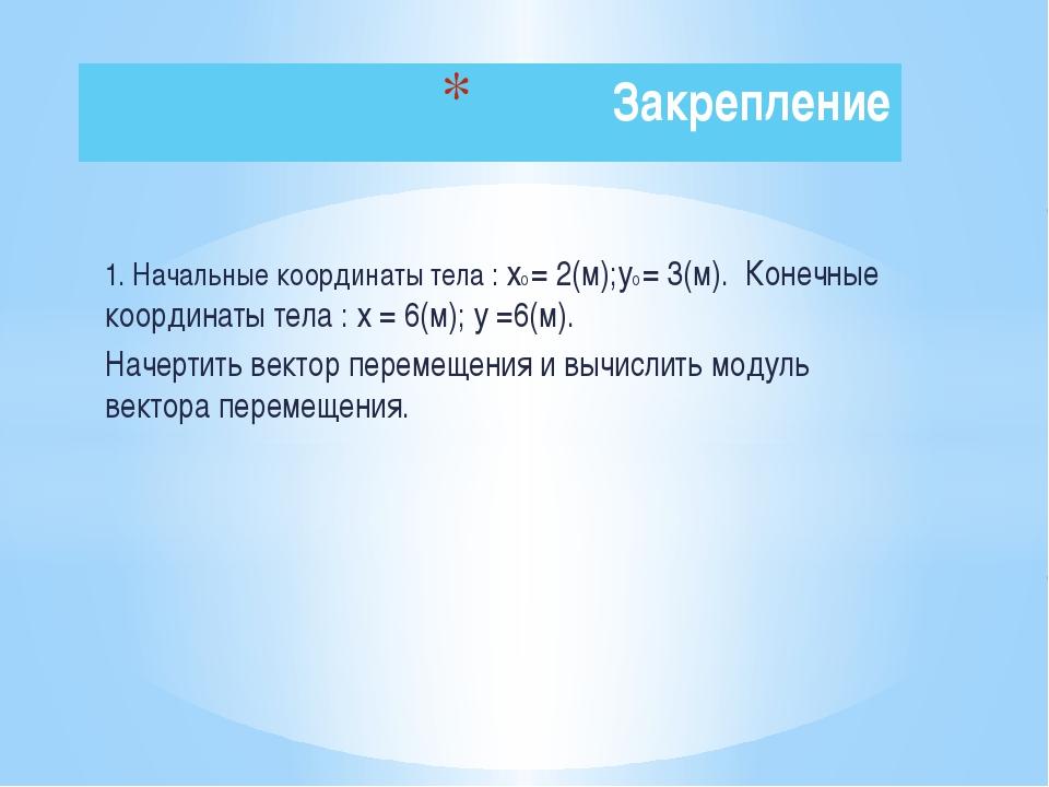 1. Начальные координаты тела : х0 = 2(м);у0 = 3(м). Конечные координаты тела...