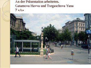 An der Präsentation arbeiteten. Gatamova Havva und Torgaschova Yana 7 «A»