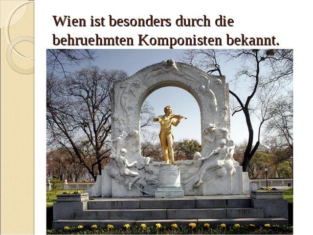 Wien ist besonders durch die behruehmten Komponisten bekannt.