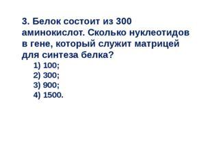 3. Белок состоит из 300 аминокислот. Сколько нуклеотидов в гене, который служ