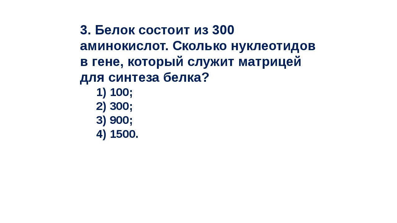 3. Белок состоит из 300 аминокислот. Сколько нуклеотидов в гене, который служ...