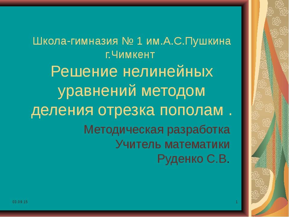 * * Школа-гимназия № 1 им.А.С.Пушкина г.Чимкент Решение нелинейных уравнений...