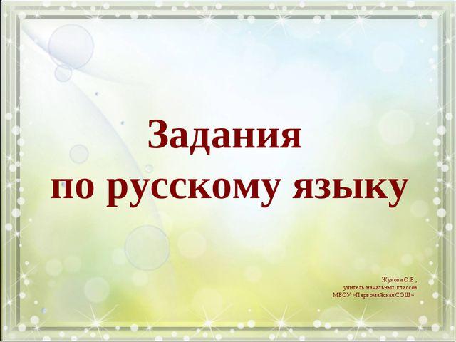 Задания по русскому языку Жукова О.Е., учитель начальных классов МБОУ «Первом...