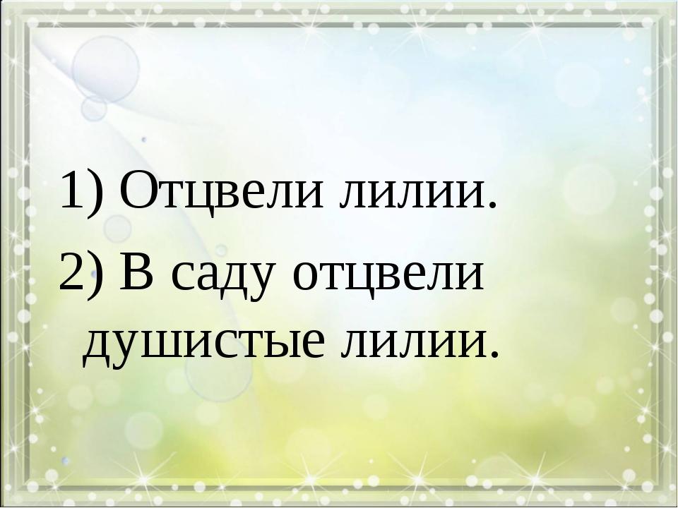 1) Отцвели лилии. 2) В саду отцвели душистые лилии.