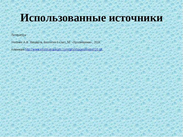 Использованные источники Литература Учебник А.И. Никишов, Биология 6 класс, М...