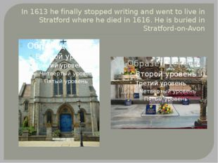 In 1613 he finally stopped writing and went to live in Stratford where he die