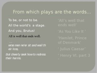 From which plays are the words… To be, or not to be. All the world's a stage.