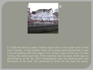 In 1599 the famous Globe Theatre was built on the south bank of the river Tha