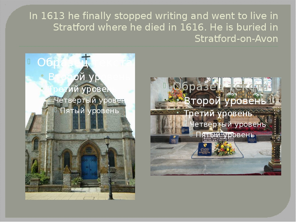 In 1613 he finally stopped writing and went to live in Stratford where he die...