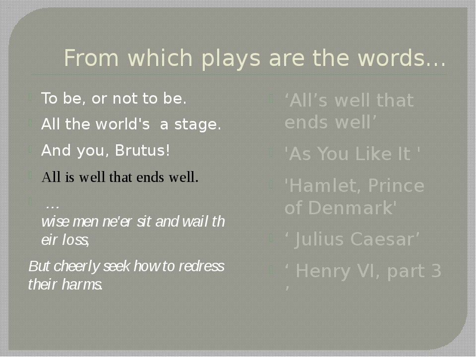 From which plays are the words… To be, or not to be. All the world's a stage....