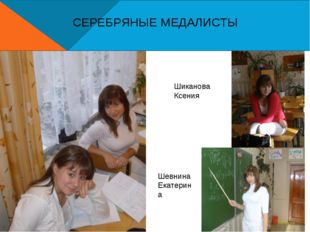 СЕРЕБРЯНЫЕ МЕДАЛИСТЫ Шиканова Ксения Шевнина Екатерина