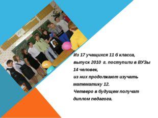 Из 17 учащихся 11 б класса, выпуск 2010 г. поступили в ВУЗы 14 человек, из ни