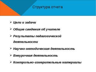 Структура отчета Цели и задачи Общие сведения об учителе Результаты педагогич