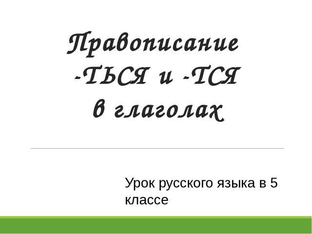 Правописание -ТЬСЯ и -ТСЯ в глаголах Урок русского языка в 5 классе