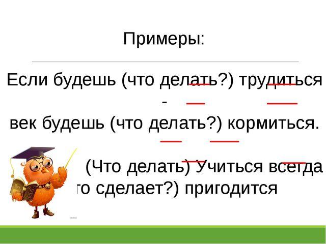 Примеры: Если будешь (что делать?) трудиться - век будешь (что делать?) корми...