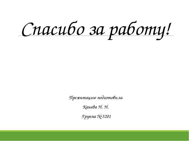 Спасибо за работу! Презентацию подготовила Канева Н. Н. Группа № 3201