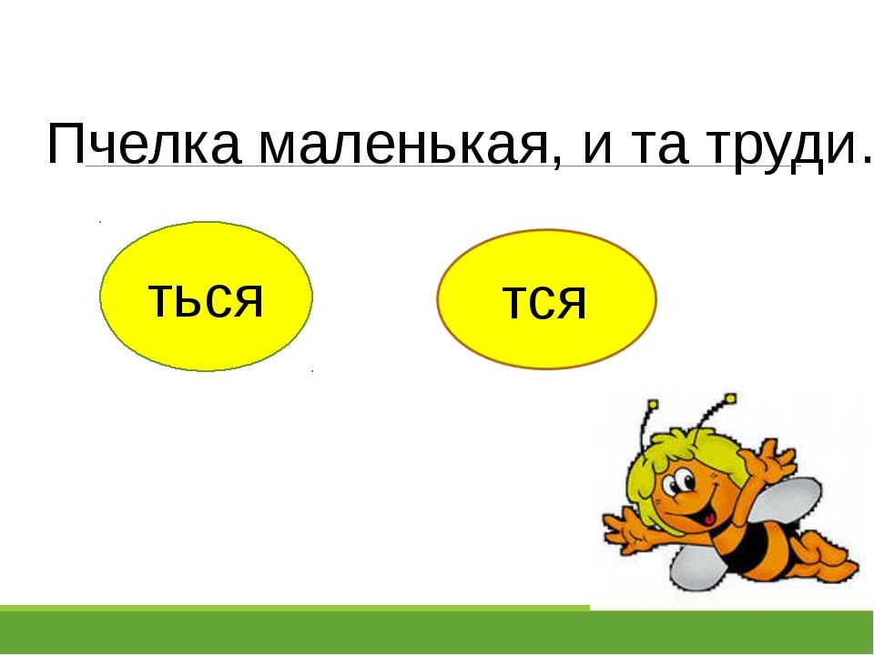 Пчелка маленькая, и та труди… ться тся