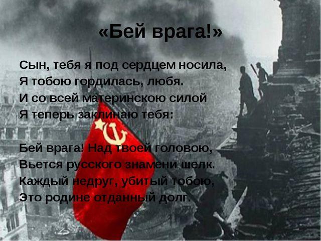 «Бей врага!» Сын, тебя я под сердцем носила, Я тобою гордилась, любя. И со вс...