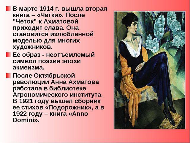 """В марте 1914 г. вышла вторая книга – «Четки». После """"Четок"""" к Ахматовой прихо..."""