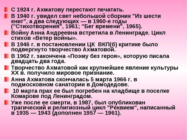 С 1924 г. Ахматову перестают печатать. В 1940 г. увидел свет небольшой сборни...