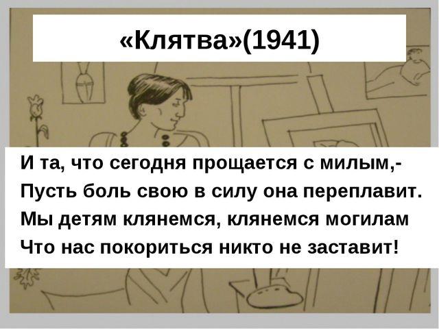 «Клятва»(1941) И та, что сегодня прощается с милым,- Пусть боль свою в силу о...