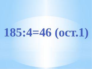 185:4=46 (ост.1)