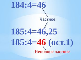 184:4=46 185:4=46,25 185:4=46 (ост.1) Частное Неполное частное