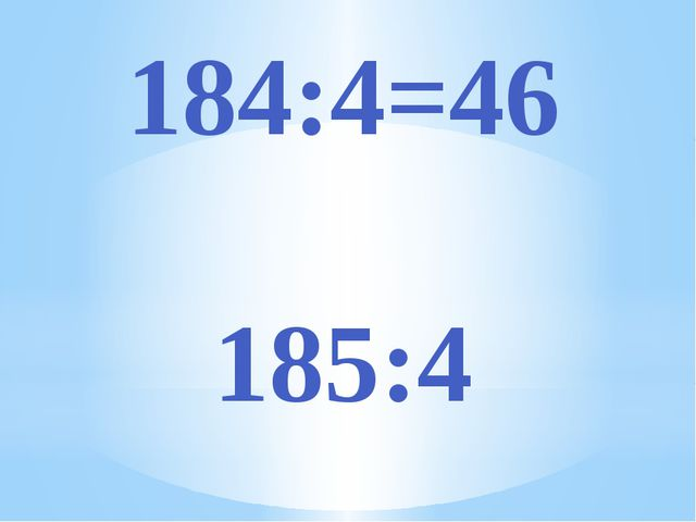 184:4=46 185:4