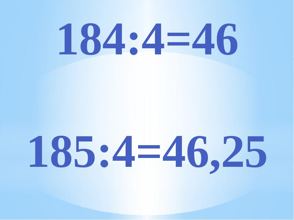 184:4=46 185:4=46,25
