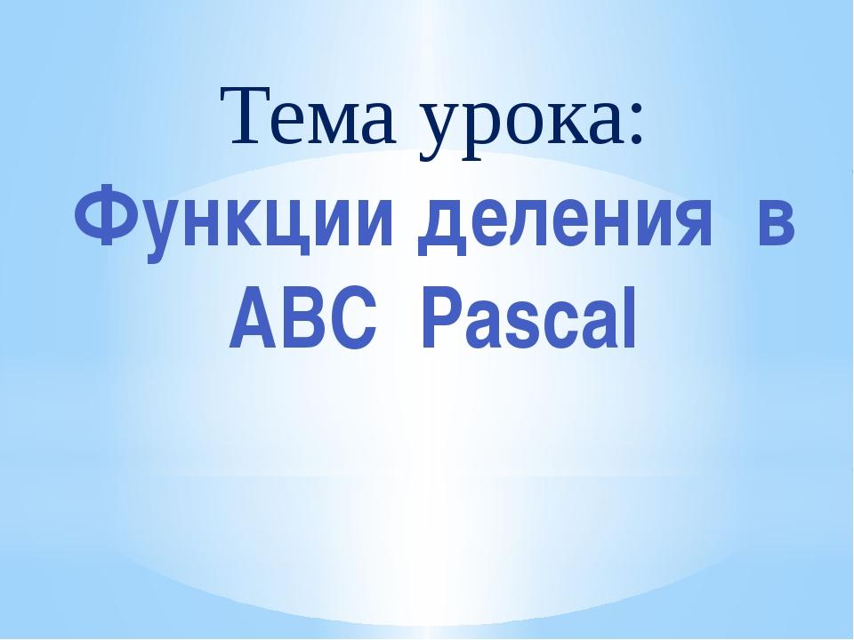 Тема урока: Функции деления в АВС Pascal