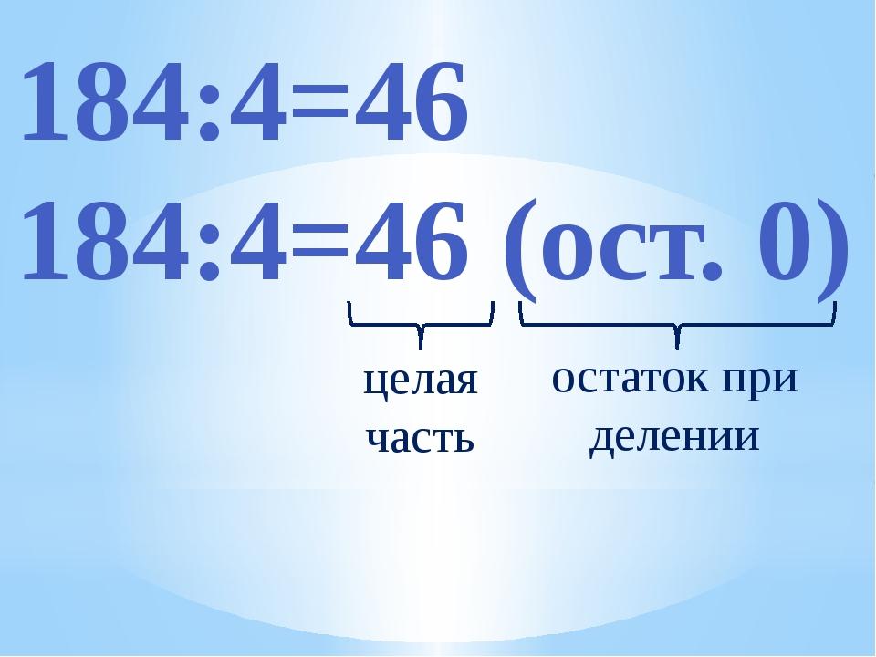 184:4=46 184:4=46 (ост. 0) целая часть остаток при делении