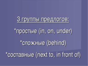 3 группы предлогов: *простые (in, on, under) *сложные (behind) *составные (ne