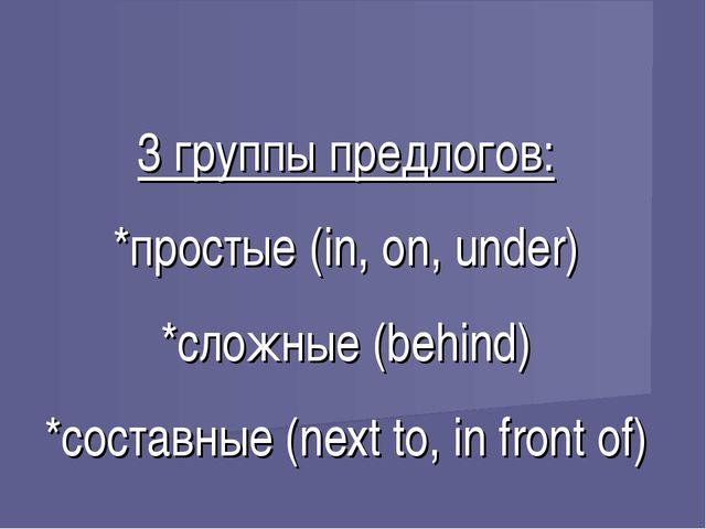 3 группы предлогов: *простые (in, on, under) *сложные (behind) *составные (ne...