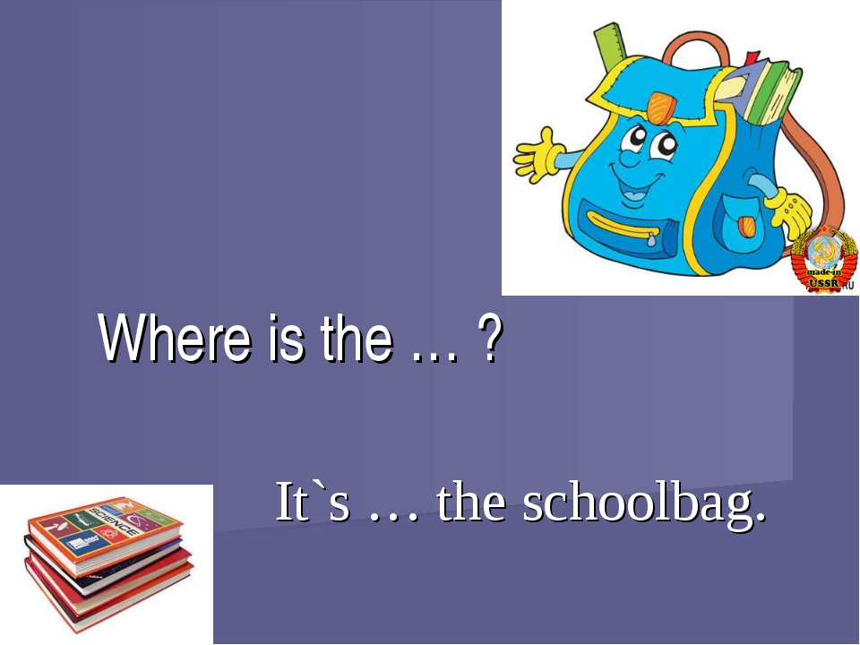 It`s … the schoolbag. Where is the … ?