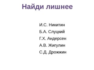 И.С. Никитин Б.А. Слуцкий Г.Х. Андерсен А.В. Жигулин С.Д. Дрожжин Найди лишнее
