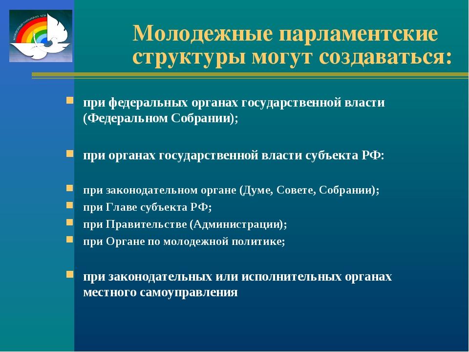 Молодежные парламентские структуры могут создаваться: при федеральных органах...